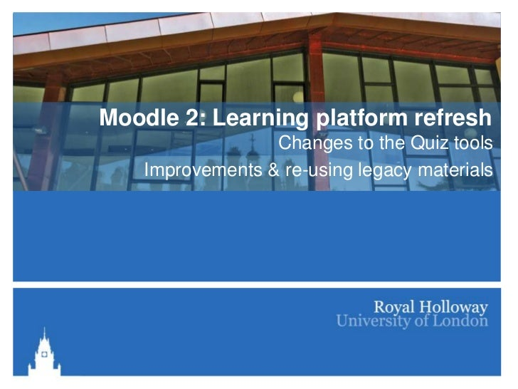 Moodle 2: Learning platform refresh                  Changes to the Quiz tools    Improvements & re-using legacy materials
