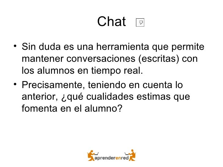 Chat <ul><li>Sin duda es una herramienta que permite mantener conversaciones (escritas) con los alumnos en tiempo real. </...