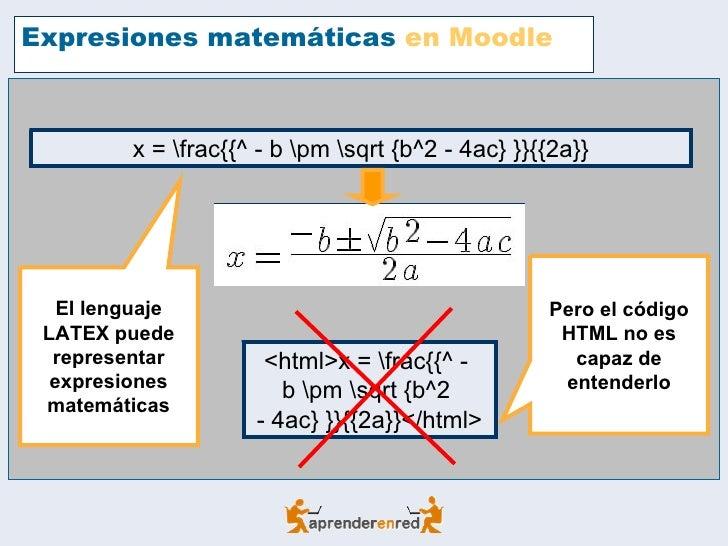 Expresiones matemáticas  en Moodle El lenguaje LATEX puede representar expresiones matemáticas x = frac{{^ - b pm sqrt {b^...