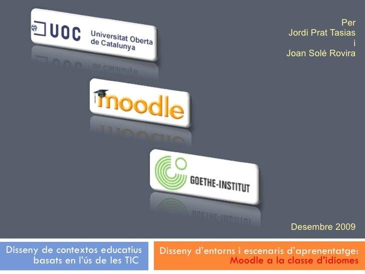 Per Jordi Prat Tasias i Joan Solé Rovira Desembre 2009 Disseny d'entorns i escenaris d'aprenentatge:  Moodle a la classe d...