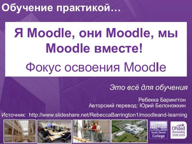 Обучение практикой…  Я Moodle, они Moodle, мы  Moodle вместе! .  Фокус освоения Moodle  Это всё для обучения  Ребекка Бари...
