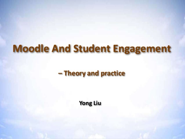 Moodle & Student Engagement – Theory & practice Moodle And Student Engagement – Theory and practice Yong Liu