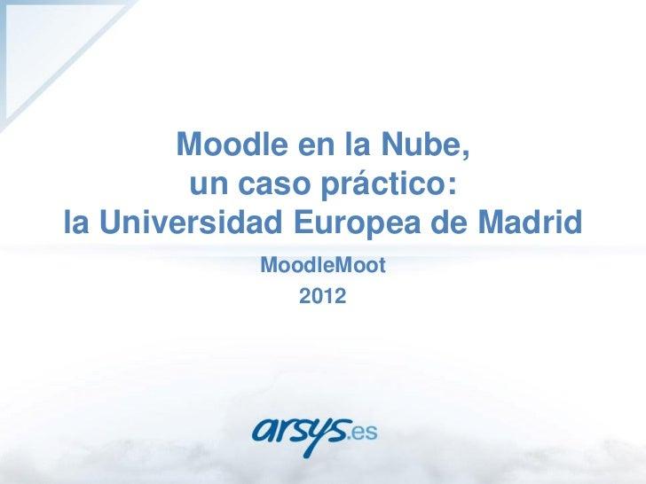 Moodle en la Nube,        un caso práctico:la Universidad Europea de Madrid            MoodleMoot               2012