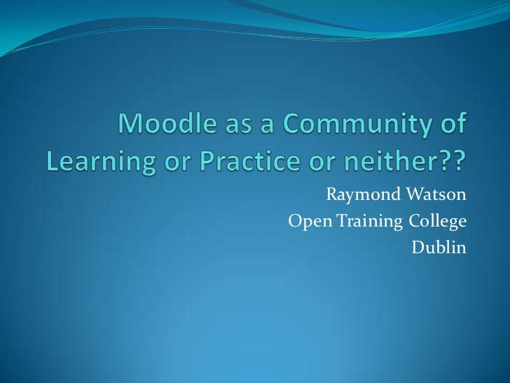 Moodle as a community of learning or practice or not raymond watson open training college