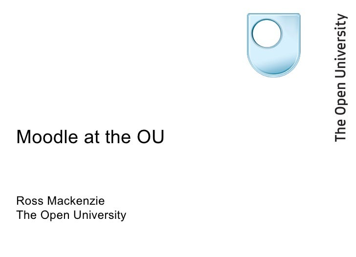 Moodle at the OU Ross Mackenzie The Open University