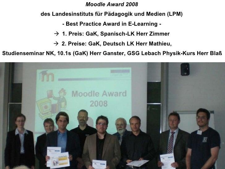 <ul><li>Moodle Award 2008  </li></ul><ul><li>des Landesinstituts für Pädagogik und Medien (LPM)  </li></ul><ul><li>- Best ...