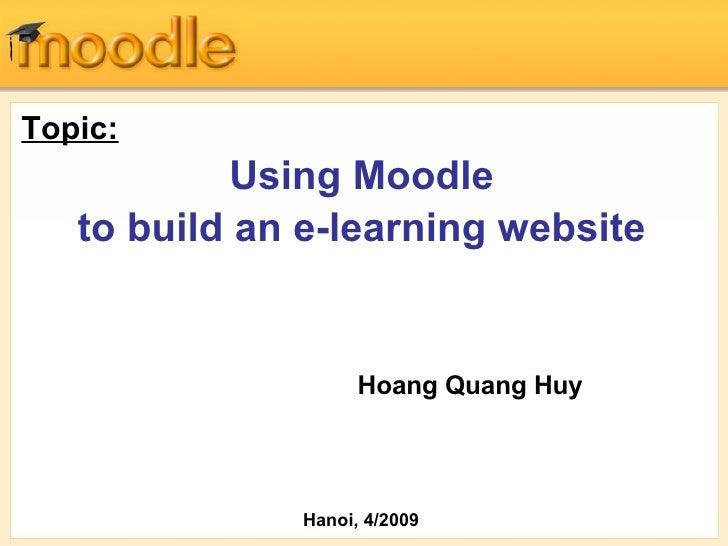 <ul><li>Topic:   </li></ul><ul><li>Using Moodle  </li></ul><ul><li>to build an e-learning website </li></ul>Hoang Quang Hu...