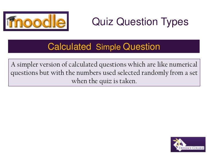 Quiz Question Types<br />Calculated  Simple Question<br />A simpler version of calculated questions which are like numeric...