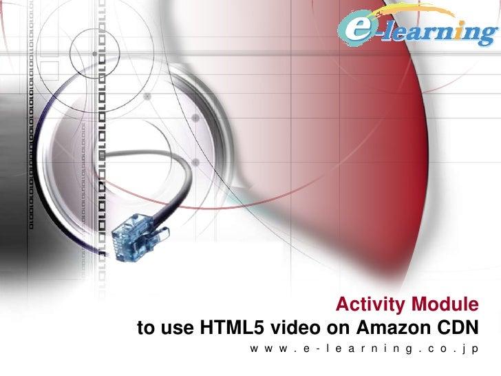 Activity Moduleto use HTML5 video on Amazon CDN           w w w . e - l e a r n i n g . c o . j p