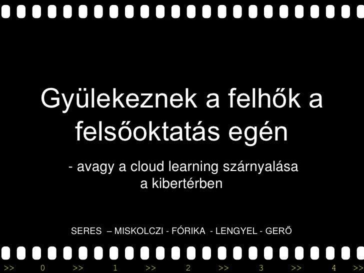 Gyülekeznek a felhők a felsőoktatás egén<br /> - avagy a cloudlearning szárnyalása a kibertérben<br />SERES  – MISKOLCZI -...