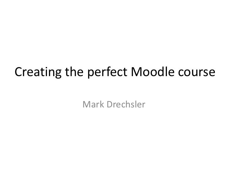 Creating the perfect Moodle course<br />Mark Drechsler<br />