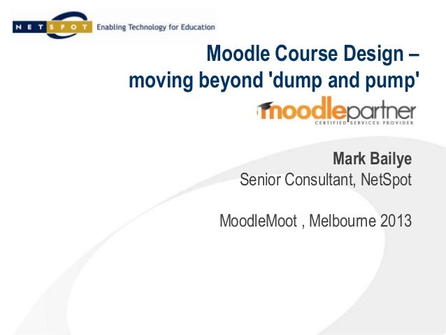 Moodle Course Design –moving beyond dump and pumpMark BailyeSenior Consultant, NetSpotMoodleMoot , Melbourne 2013