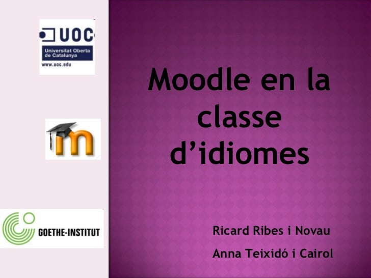 Moodle en la classe d'idiomes Ricard Ribes i Novau Anna Teixidó i Cairol