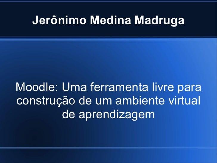 Jerônimo Medina MadrugaMoodle: Uma ferramenta livre paraconstrução de um ambiente virtual        de aprendizagem