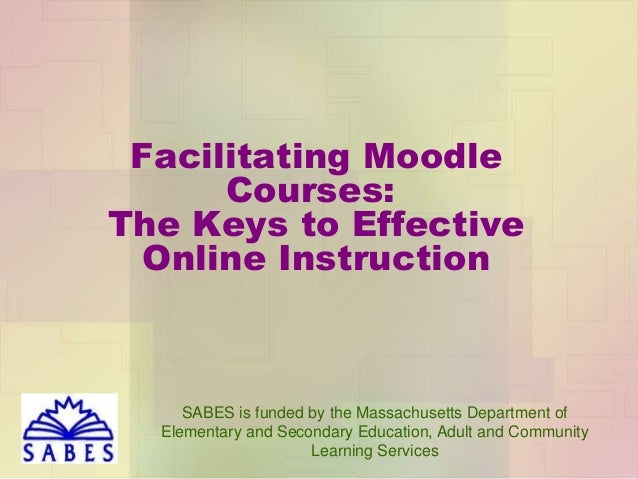Facilitating Moodle Courses: The Keys to Effective Online Instruction  SABES is funded by the Massachusetts Department of ...