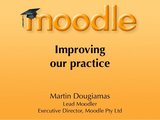 Martin Dougiamas Lead Moodler Executive Director, Moodle Pty Ltd Improving our practice