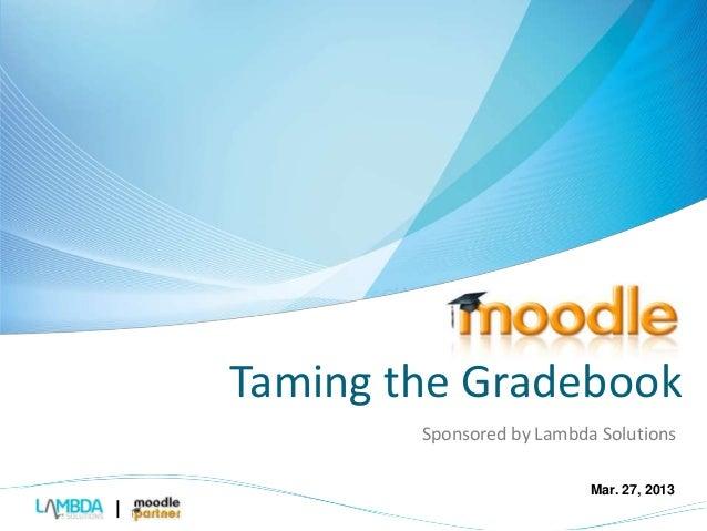 Taming the Gradebook  Sponsored by Lambda Solutions  Mar. 27, 2013