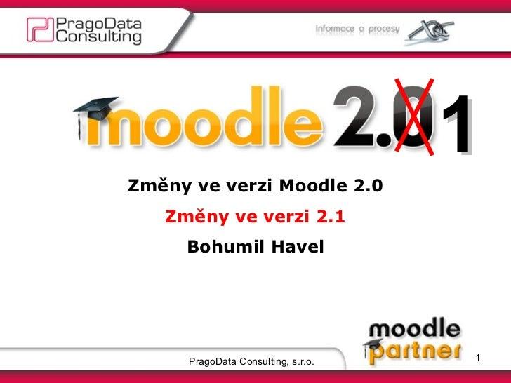 PragoData Consulting, s.r.o. 1 Změny ve verzi Moodle 2.0 Změny ve verzi 2.1 Bohumil Havel 1