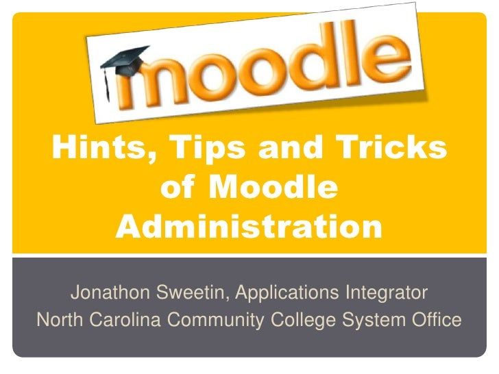 Hints, Tips and Tricks       of Moodle    Administration    Jonathon Sweetin, Applications IntegratorNorth Carolina Commun...
