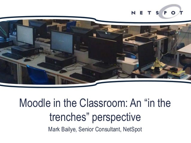 """Moodle in the Classroom: An """"in the trenches"""" perspective Mark Bailye, Senior Consultant, NetSpot"""