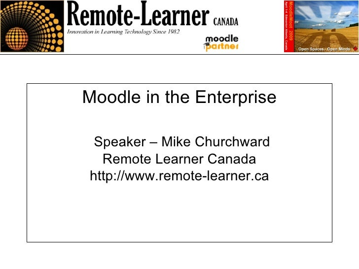 Moodle in the Enterprise   Speaker – Mike Churchward Remote Learner Canada http://www.remote-learner.ca