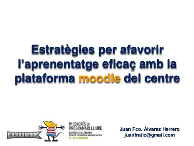 Estratègies per afavorir l'aprenentatge eficaç amb la plataforma moodle del centre Juan Fco. Álvarez Herrero juanfratic@gm...