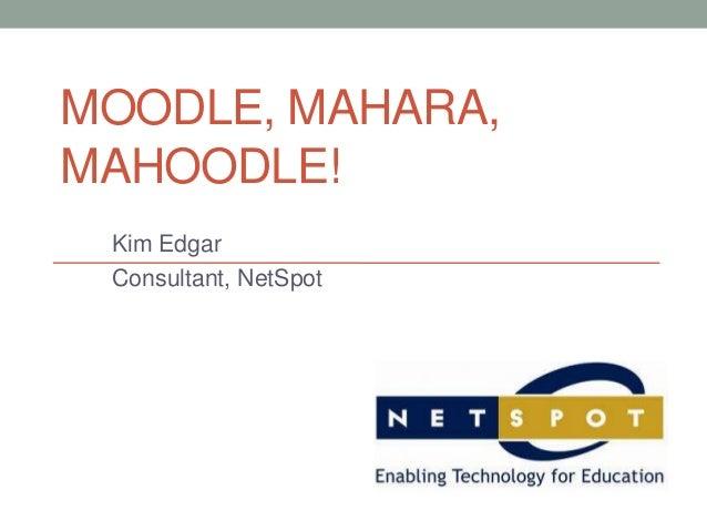 MOODLE, MAHARA,MAHOODLE!Kim EdgarConsultant, NetSpot