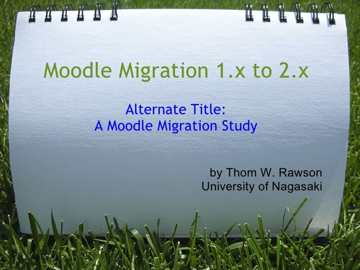 Moodle Migration 1.x to 2.x         Alternate Title:     A Moodle Migration Study                     by Thom W. Rawson   ...