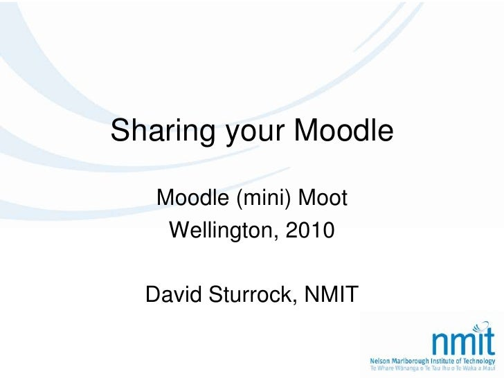 Sharing your Moodle<br />Moodle (mini) Moot<br />Wellington, 2010<br />David Sturrock, NMIT<br />