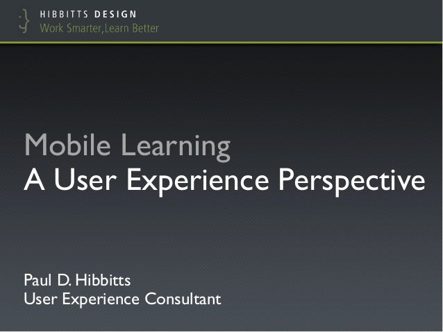 "Mobile Learning !A User Experience Perspective""Paul D. Hibbitts!User Experience Consultant"""