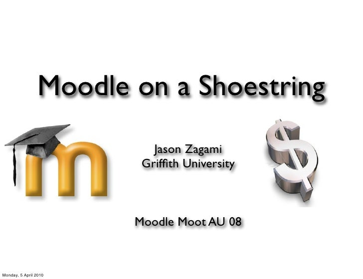 Moodle on a Shoestring                            Jason Zagami                          Griffith University                ...