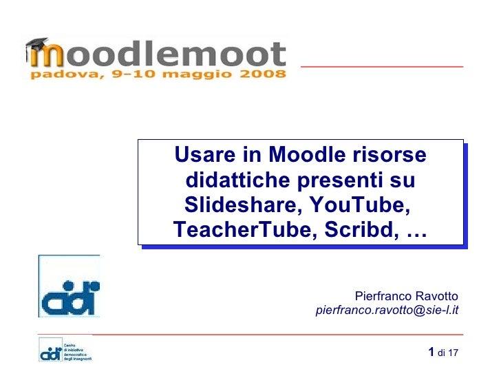 Usare in Moodle risorse didattiche presenti su Slideshare, YouTube,  TeacherTube, Scribd, … - Moodlemoot08 - Pierfranco Ravotto