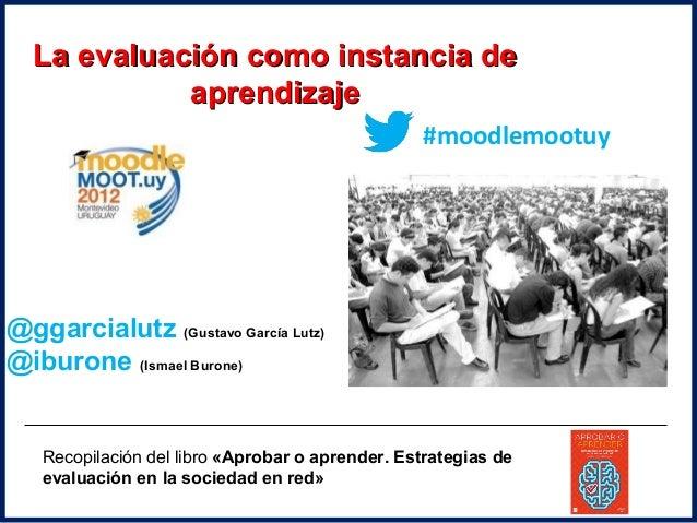 La evaluación como instancia de            aprendizaje                                                 #moodlemootuy@ggarc...