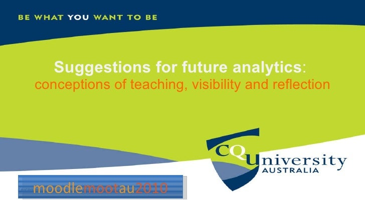 Suggestions for future analytics :  conceptions of teaching, visibility and reflection moodle moot au 2010