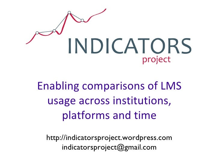 Enabling comparisons of LMS usage across institutions, platforms and time http://indicatorsproject.wordpress.com [email_ad...