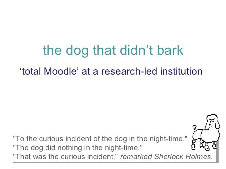 "the dog that didn't bark ' total Moodle' at a research-led institution ""To the curious incident of the dog in the nig..."