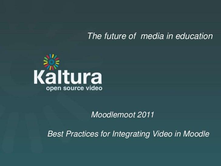 Kaltura Presentation<br />The future of  media in education<br />Moodlemoot 2011<br />     Best Practices for Integrating ...