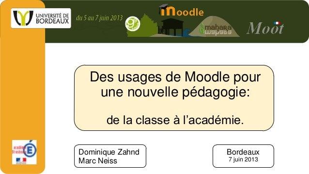 Des usages de Moodle pourune nouvelle pédagogie:de la classe à l'académie.Dominique ZahndMarc NeissBordeaux7 juin 2013
