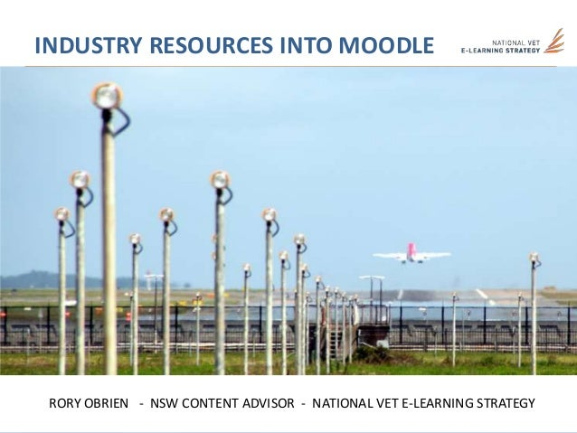 INDUSTRY RESOURCES INTO MOODLERORY OBRIEN - NSW CONTENT ADVISOR - NATIONAL VET E-LEARNING STRATEGY