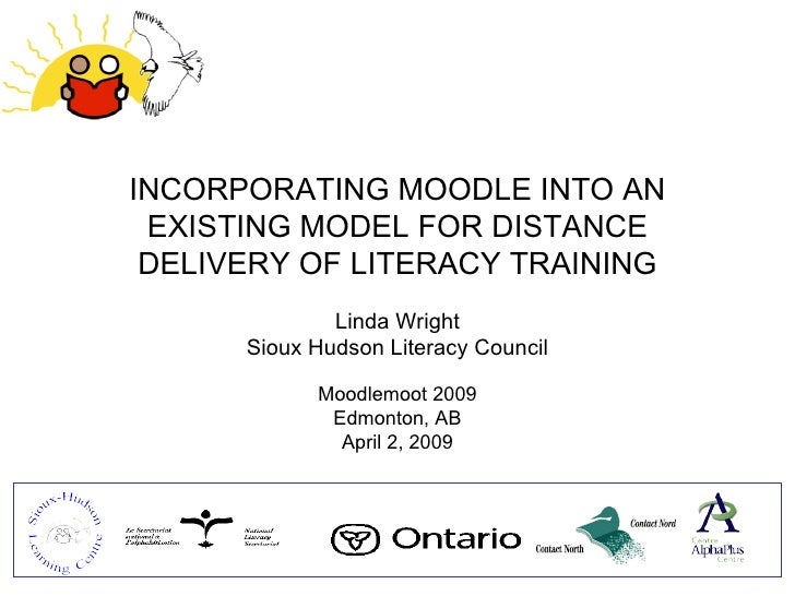 INCORPORATING MOODLE INTO AN EXISTING MODEL FOR DISTANCE DELIVERY OF LITERACY TRAINING Linda Wright Sioux Hudson Literacy ...