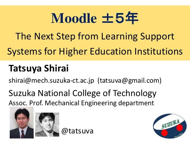 Moodle ±5年  The Next Step from Learning SupportSystems for Higher Education InstitutionsTatsuya Shiraishirai@mech.suzuka-c...