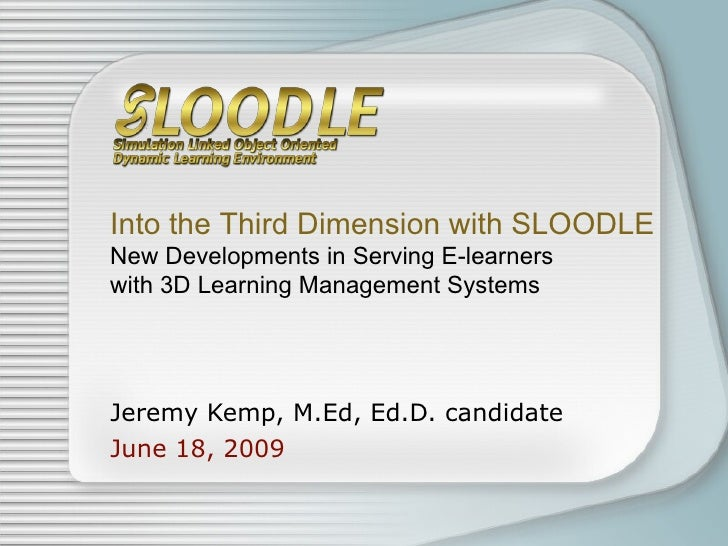 Jeremy Kemp, M.Ed, Ed.D. candidate June 18, 2009 Into the Third Dimension with SLOODLE New Developments in Serving E-learn...
