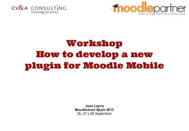 Workshop How to develop a new plugin for Moodle Mobile Juan Leyva Moodlemoot Spain 2013 26, 27 y 28 September