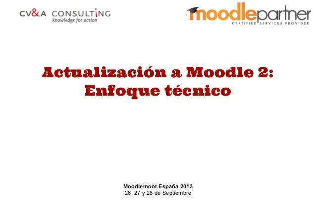 Actualización a Moodle 2: Enfoque técnico Moodlemoot España 2013 26, 27 y 28 de Septiembre