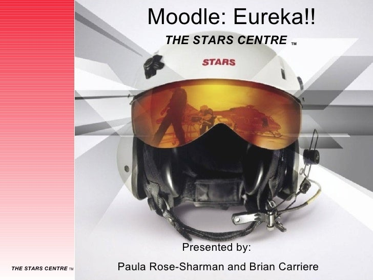 Moodle: Eureka!! Presented by:  Paula Rose-Sharman and Brian Carriere THE STARS CENTRE  ™