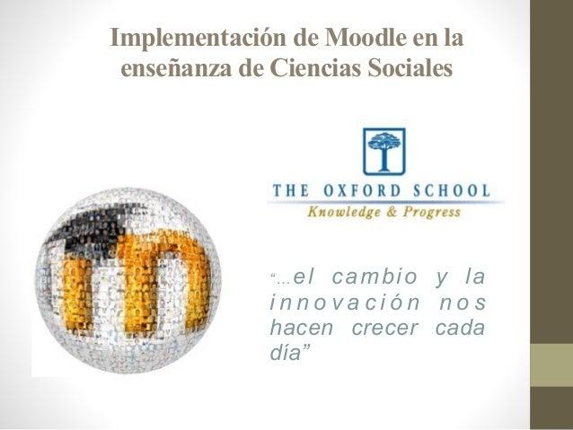 """Implementación de Moodle en la enseñanza de Ciencias Sociales """"… el cambio y la i n n o v a c i ó n n o s hacen crecer cad..."""