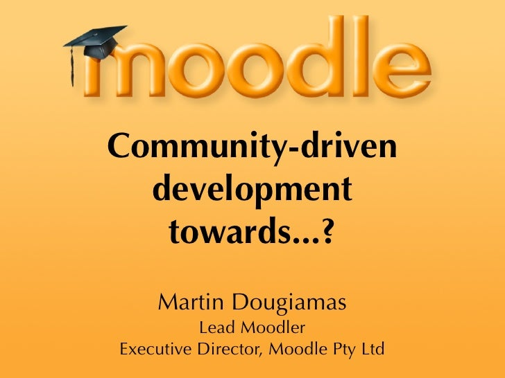 Community-driven   development    towards...?     Martin Dougiamas           Lead Moodler Executive Director, Moodle Pty L...