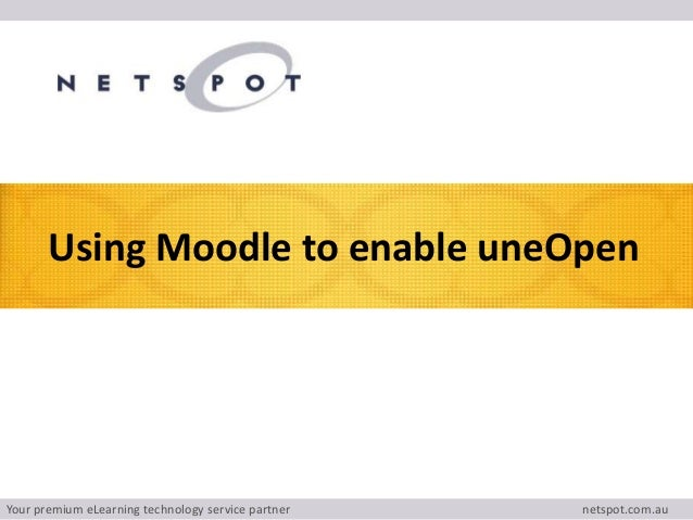 Your premium eLearning technology service partner netspot.com.au Using Moodle to enable uneOpen