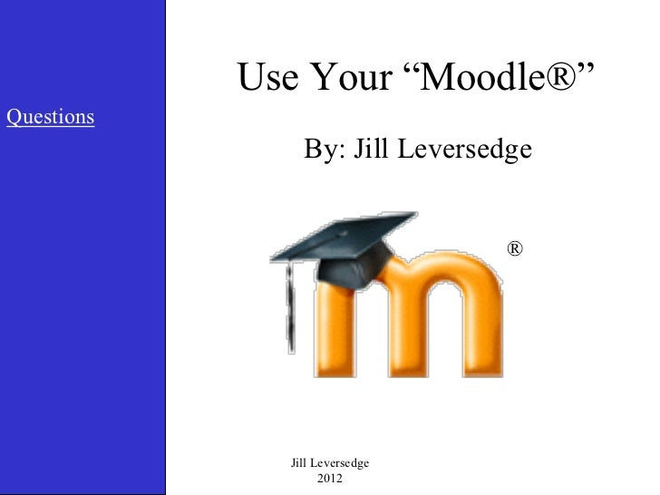 """Use Your """"Moodle®""""Questions                By: Jill Leversedge                                ®              Jill Leversed..."""