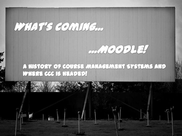 What's Coming...<br />...Moodle!<br />A History of Course Management Systems and Where CCC is headed!<br />